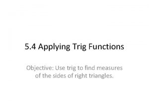 5 4 Applying Trig Functions Objective Use trig