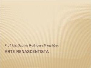 Prof Ms Sabrina Rodrigues Magalhes ARTE RENASCENTISTA Renascimento