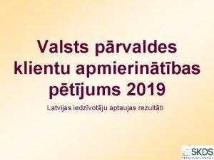 Valsts prvaldes klientu apmierintbas ptjums 2019 Latvijas iedzvotju