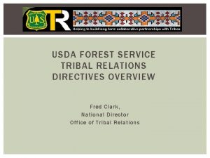 USDA FOREST SERVICE TRIBAL RELATIONS DIRECTIVES OVERVIEW Fred