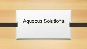 Aqueous Solutions Solutions Solutions are defined as homogeneous