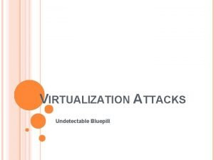 VIRTUALIZATION ATTACKS Undetectable Bluepill VIRTUALIZATION AND ITS ATTACKS