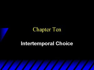 Chapter Ten Intertemporal Choice Intertemporal Choice u Persons