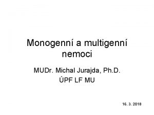 Monogenn a multigenn nemoci MUDr Michal Jurajda Ph