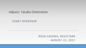 Adjunct Faculty Orientation COAST OVERVIEW ROSA CADENA REGISTRAR
