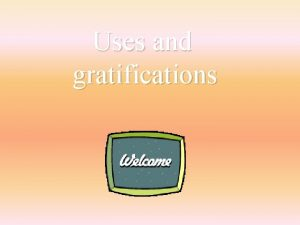 Uses and gratifications The uses and gratifications theory