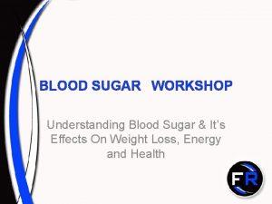 BLOOD SUGAR WORKSHOP Understanding Blood Sugar Its Effects