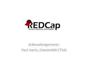 Acknowledgements Paul Harris Vanderbilt CTSA 1875 Consortium Partners