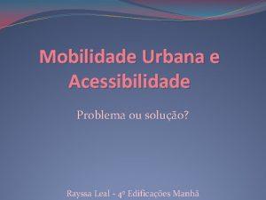 Mobilidade Urbana e Acessibilidade Problema ou soluo Rayssa