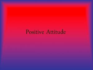 Positive Attitude Having a Positive Attitude is one