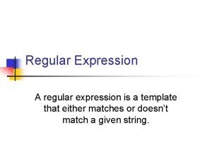 Regular Expression A regular expression is a template