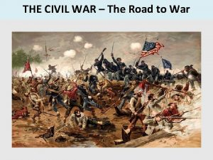 THE CIVIL WAR The Road to War When