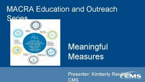 MACRA Education and Outreach Series Meaningful Measures Presenter