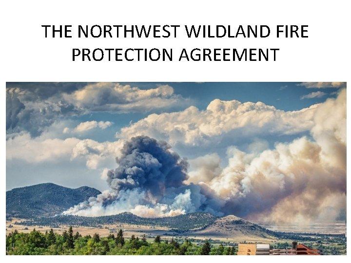 THE NORTHWEST WILDLAND FIRE PROTECTION AGREEMENT WILDLAND FIRE