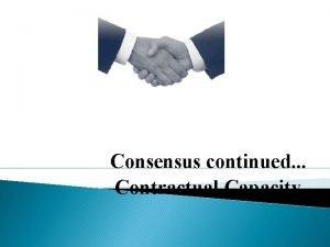 Consensus continued Contractual Capacity Factors influencing Consensus Parties