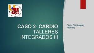 CASO 2 CARDIO TALLERES INTEGRADOS III ELOY GUILLAMN