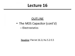 Lecture 16 OUTLINE The MOS Capacitor contd Electrostatics