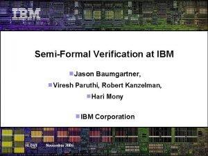 SemiFormal Verification at IBM Jason Baumgartner Viresh Paruthi
