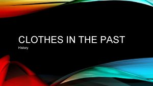 CLOTHES IN THE PAST History The clothes worn
