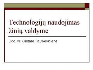 Technologij naudojimas ini valdyme Doc dr Gintar Tautkeviien