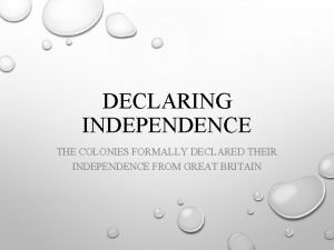 DECLARING INDEPENDENCE THE COLONIES FORMALLY DECLARED THEIR INDEPENDENCE