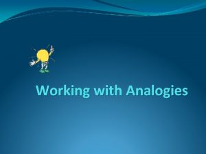 Working with Analogies Analogies test your ability to