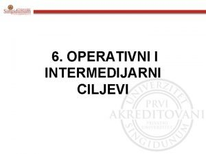 6 OPERATIVNI I INTERMEDIJARNI CILJEVI OPERATIVNI CILJEVI I