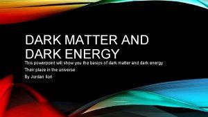 DARK MATTER AND DARK ENERGY This powerpoint will