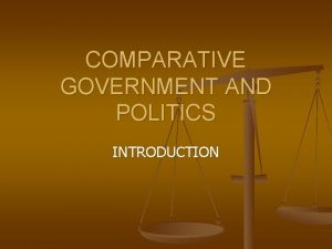 COMPARATIVE GOVERNMENT AND POLITICS INTRODUCTION WHAT IS COMPARATIVE