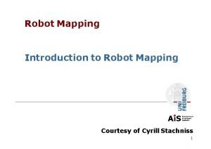 Robot Mapping Introduction to Robot Mapping Courtesy of