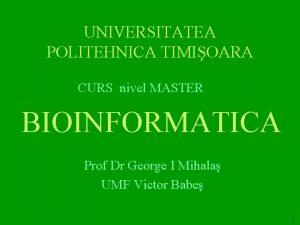 UNIVERSITATEA POLITEHNICA TIMIOARA CURS nivel MASTER BIOINFORMATICA Prof