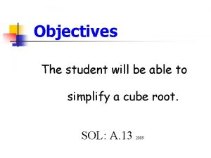 Objectives The student will be able to simplify