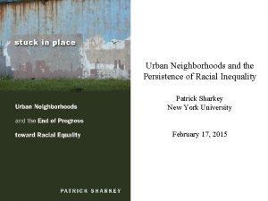 Urban Neighborhoods and the Persistence of Racial Inequality