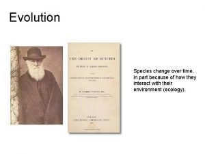 Evolution Species change over time in part because