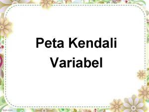 Peta Kendali Variabel Menggambarkan variasi atau penyimpangan yg