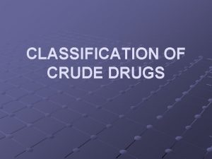 CLASSIFICATION OF CRUDE DRUGS Crude drugs are broadly