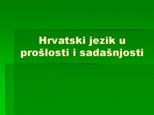 Hrvatski jezik u prolosti i sadanjosti HRVATSKI JEZIK