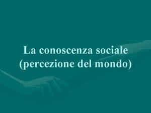 La conoscenza sociale percezione del mondo La comprensione