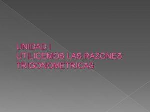 UNIDAD I UTILICEMOS LAS RAZONES TRIGONOMETRICAS Trigonometra es