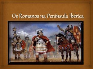 Os Romanos na Pennsula Ibrica Os Romanos conseguiram