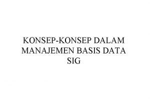 KONSEPKONSEP DALAM MANAJEMEN BASIS DATA SIG Basis data