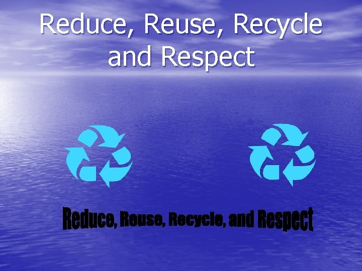 Reduce Reuse Recycle and Respect Reduce To reduce