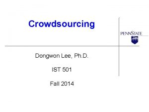 Crowdsourcing Dongwon Lee Ph D IST 501 Fall