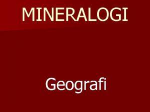 MINERALOGI Geografi Mineralogi n Ilmu yang mempelajari mineralmineral