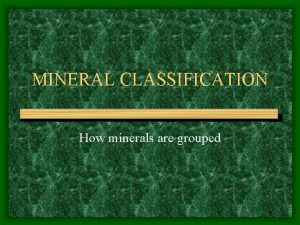 MINERAL CLASSIFICATION How minerals are grouped Classification Minerals