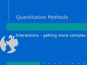 Quantitative Methods Interactions getting more complex Interactions getting