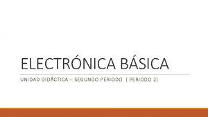 ELECTRNICA BSICA UNIDAD DIDCTICA SEGUNDO PERIODO PERIODO 2
