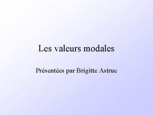 Les valeurs modales Prsentes par Brigitte Astruc Valeurs