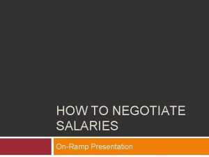 HOW TO NEGOTIATE SALARIES OnRamp Presentation In a