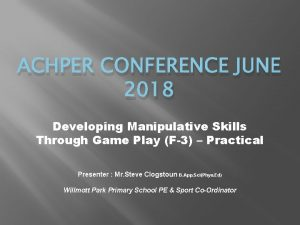 ACHPER CONFERENCE JUNE 2018 Developing Manipulative Skills Through